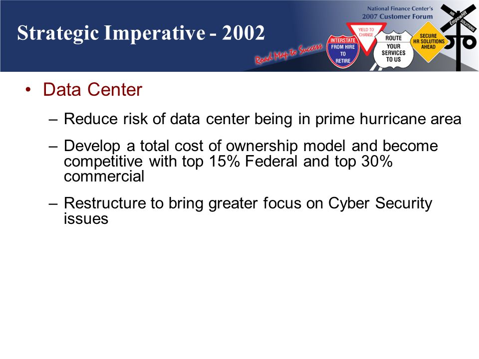 Strategic Imperative - 2002 Data Center –Reduce risk of data center being in prime hurricane area –Develop a total cost of ownership model and become competitive with top 15% Federal and top 30% commercial –Restructure to bring greater focus on Cyber Security issues