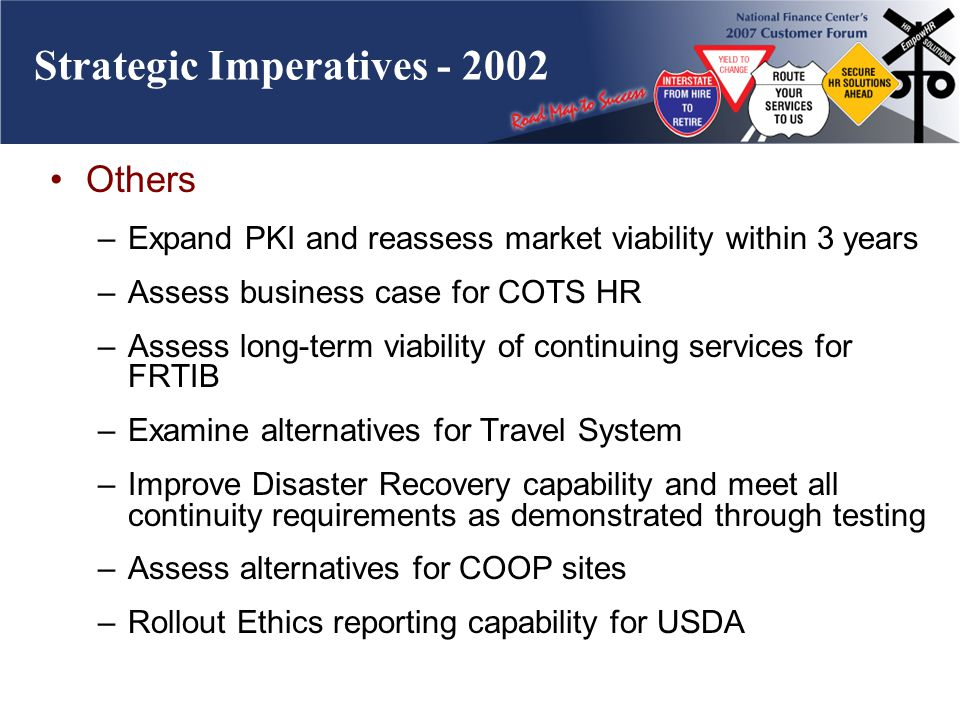Strategic Imperatives - 2002 Others –Expand PKI and reassess market viability within 3 years –Assess business case for COTS HR –Assess long-term viability of continuing services for FRTIB –Examine alternatives for Travel System –Improve Disaster Recovery capability and meet all continuity requirements as demonstrated through testing –Assess alternatives for COOP sites –Rollout Ethics reporting capability for USDA