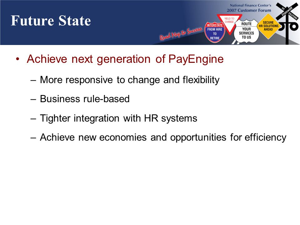 Future State Achieve next generation of PayEngine –More responsive to change and flexibility –Business rule-based –Tighter integration with HR systems –Achieve new economies and opportunities for efficiency