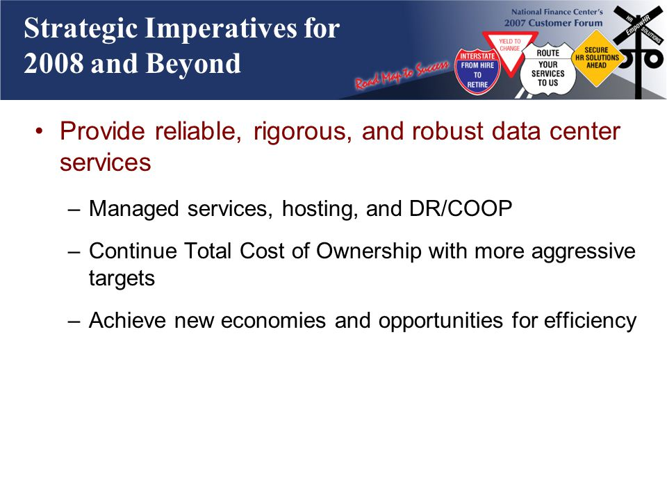 Strategic Imperatives for 2008 and Beyond Provide reliable, rigorous, and robust data center services –Managed services, hosting, and DR/COOP –Continue Total Cost of Ownership with more aggressive targets –Achieve new economies and opportunities for efficiency