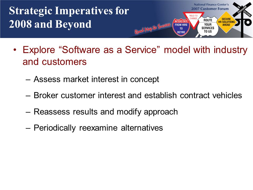 Strategic Imperatives for 2008 and Beyond Explore Software as a Service model with industry and customers –Assess market interest in concept –Broker customer interest and establish contract vehicles –Reassess results and modify approach –Periodically reexamine alternatives