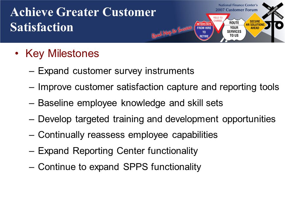 Achieve Greater Customer Satisfaction Key Milestones –Expand customer survey instruments –Improve customer satisfaction capture and reporting tools –Baseline employee knowledge and skill sets –Develop targeted training and development opportunities –Continually reassess employee capabilities –Expand Reporting Center functionality –Continue to expand SPPS functionality