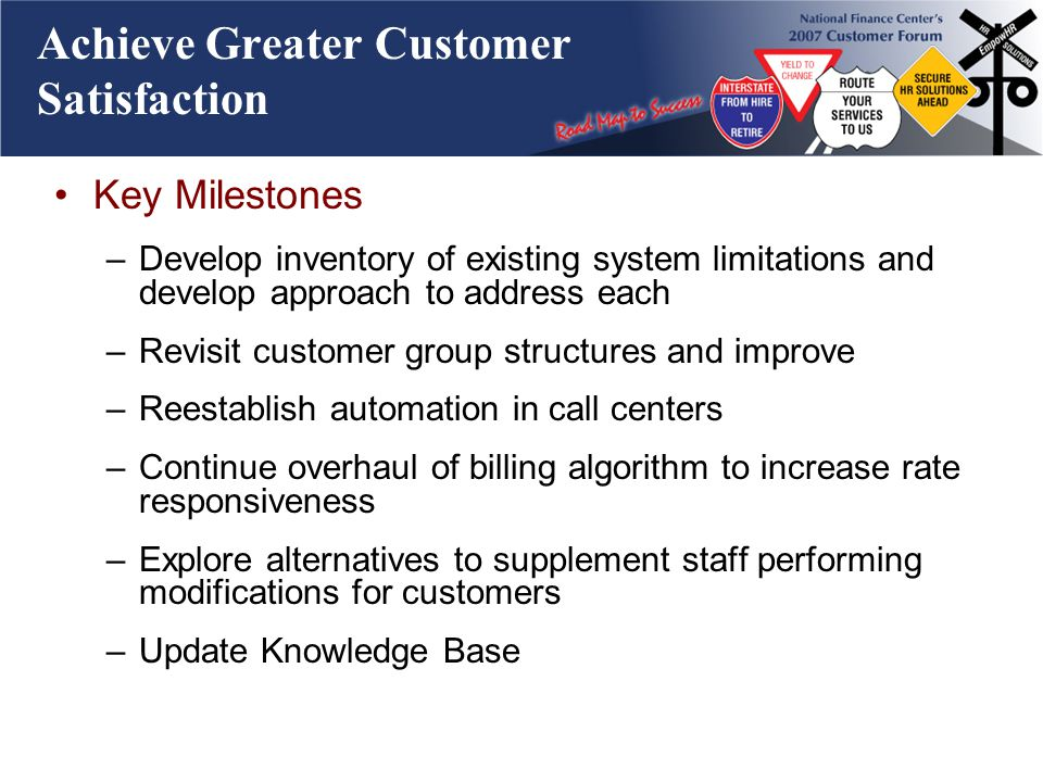 Achieve Greater Customer Satisfaction Key Milestones –Develop inventory of existing system limitations and develop approach to address each –Revisit c
