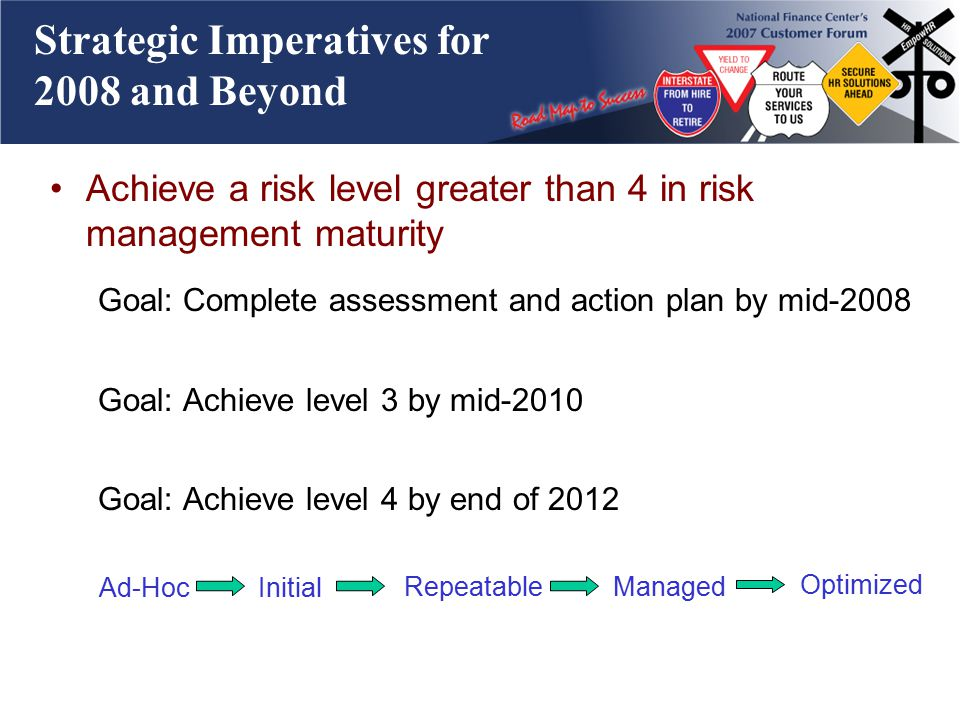 Strategic Imperatives for 2008 and Beyond Achieve a risk level greater than 4 in risk management maturity Goal: Complete assessment and action plan by mid-2008 Goal: Achieve level 3 by mid-2010 Goal: Achieve level 4 by end of 2012 Ad-HocInitial RepeatableManaged Optimized