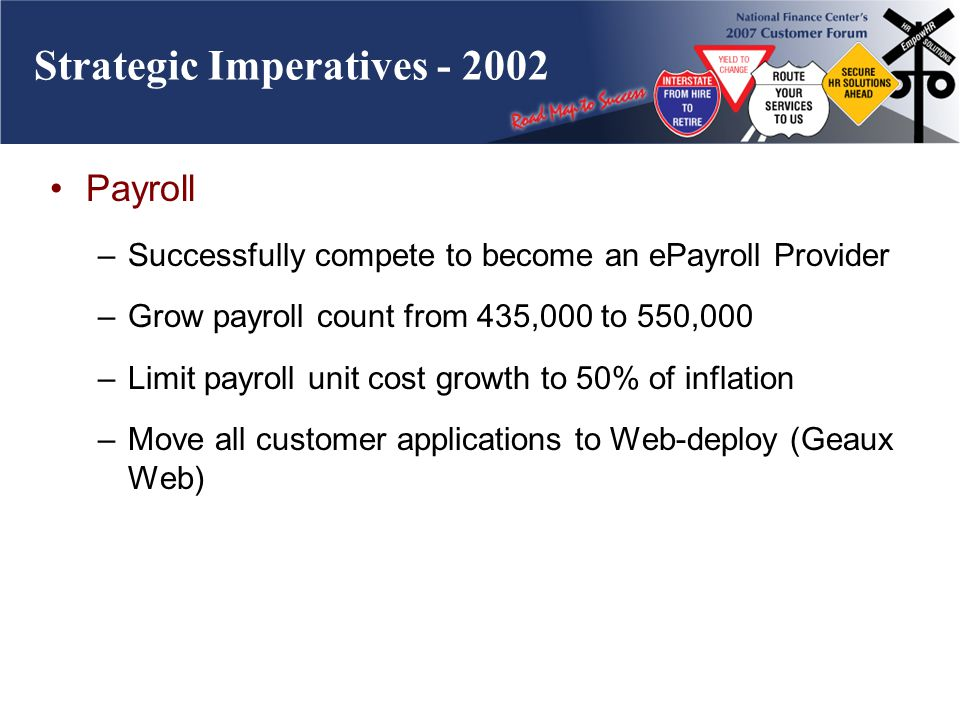 Strategic Imperatives - 2002 Payroll –Successfully compete to become an ePayroll Provider –Grow payroll count from 435,000 to 550,000 –Limit payroll unit cost growth to 50% of inflation –Move all customer applications to Web-deploy (Geaux Web)