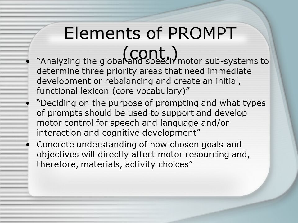 Elements of PROMPT (cont.) Analyzing the global and speech motor sub-systems to determine three priority areas that need immediate development or rebalancing and create an initial, functional lexicon (core vocabulary) Deciding on the purpose of prompting and what types of prompts should be used to support and develop motor control for speech and language and/or interaction and cognitive development Concrete understanding of how chosen goals and objectives will directly affect motor resourcing and, therefore, materials, activity choices