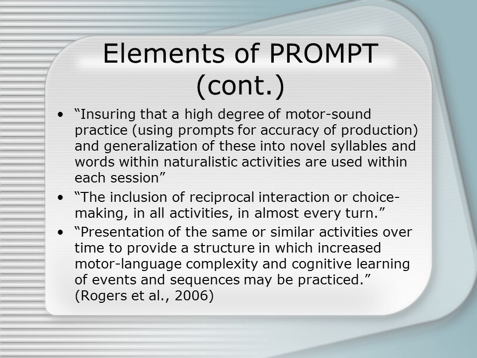 Elements of PROMPT (cont.) Insuring that a high degree of motor-sound practice (using prompts for accuracy of production) and generalization of these into novel syllables and words within naturalistic activities are used within each session The inclusion of reciprocal interaction or choice- making, in all activities, in almost every turn. Presentation of the same or similar activities over time to provide a structure in which increased motor-language complexity and cognitive learning of events and sequences may be practiced. (Rogers et al., 2006)