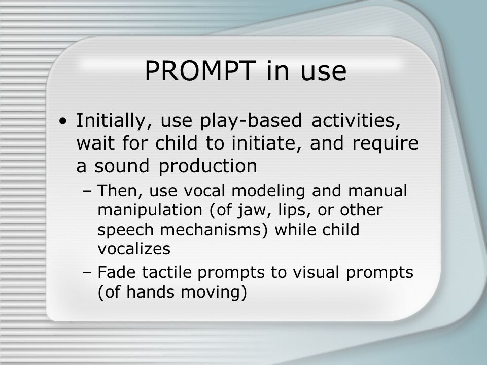 PROMPT in use Initially, use play-based activities, wait for child to initiate, and require a sound production –Then, use vocal modeling and manual manipulation (of jaw, lips, or other speech mechanisms) while child vocalizes –Fade tactile prompts to visual prompts (of hands moving)