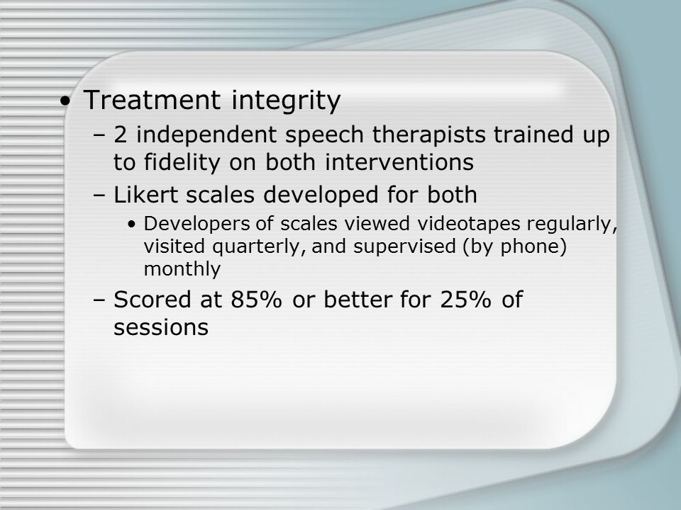 Treatment integrity –2 independent speech therapists trained up to fidelity on both interventions –Likert scales developed for both Developers of scales viewed videotapes regularly, visited quarterly, and supervised (by phone) monthly –Scored at 85% or better for 25% of sessions