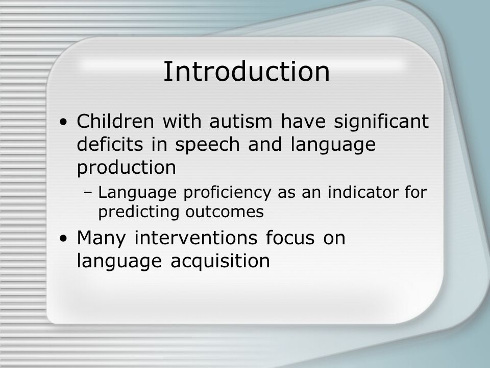 Introduction Children with autism have significant deficits in speech and language production –Language proficiency as an indicator for predicting outcomes Many interventions focus on language acquisition