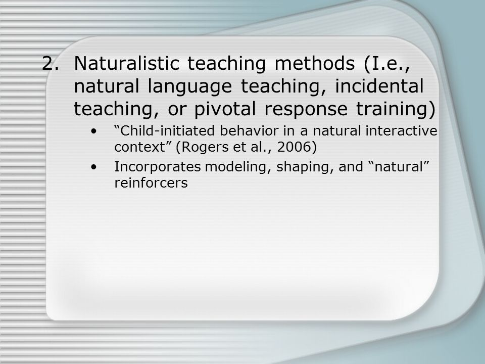 2.Naturalistic teaching methods (I.e., natural language teaching, incidental teaching, or pivotal response training) Child-initiated behavior in a natural interactive context (Rogers et al., 2006) Incorporates modeling, shaping, and natural reinforcers
