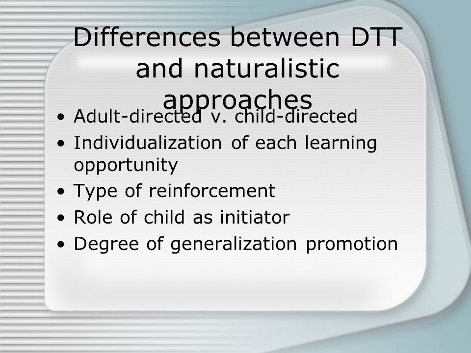 Differences between DTT and naturalistic approaches Adult-directed v.
