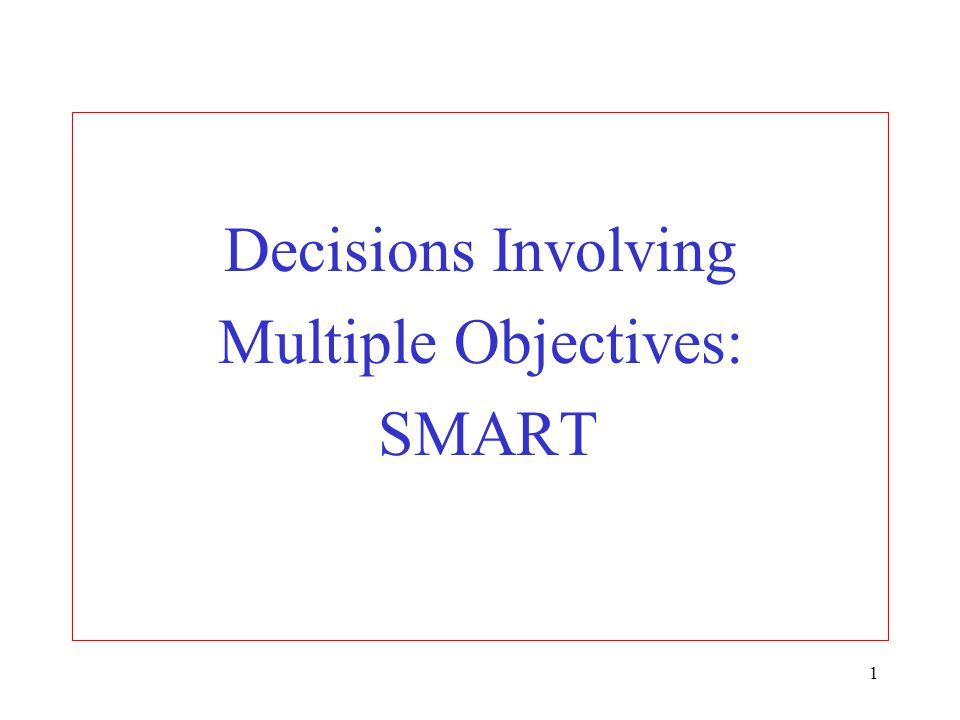 1 Decisions Involving Multiple Objectives: SMART