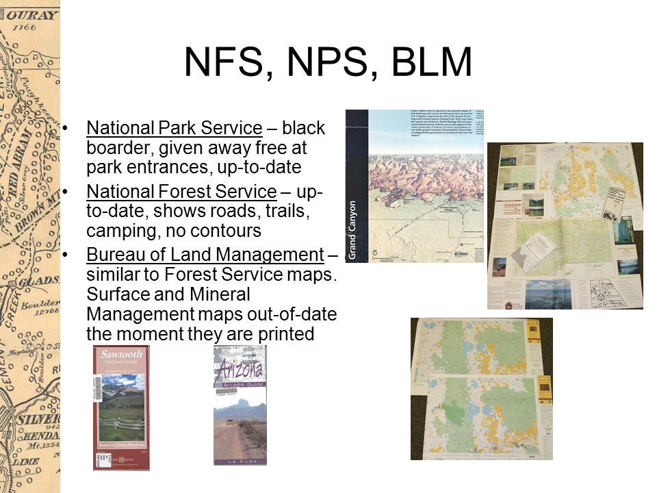NFS, NPS, BLM National Park Service – black boarder, given away free at park entrances, up-to-date National Forest Service – up- to-date, shows roads, trails, camping, no contours Bureau of Land Management – similar to Forest Service maps.