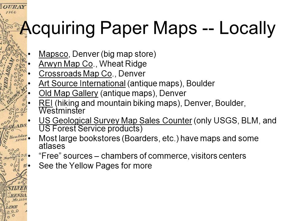Acquiring Paper Maps -- Locally Mapsco, Denver (big map store) Arwyn Map Co., Wheat Ridge Crossroads Map Co., Denver Art Source International (antique maps), Boulder Old Map Gallery (antique maps), Denver REI (hiking and mountain biking maps), Denver, Boulder, Westminster US Geological Survey Map Sales Counter (only USGS, BLM, and US Forest Service products) Most large bookstores (Boarders, etc.) have maps and some atlases Free sources – chambers of commerce, visitors centers See the Yellow Pages for more