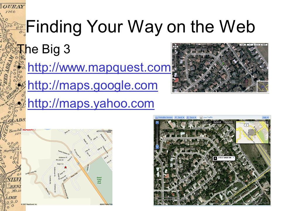 Finding Your Way on the Web The Big 3 http://www.mapquest.com http://maps.google.com http://maps.yahoo.com