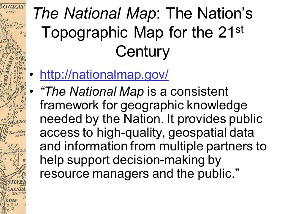 The National Map: The Nation's Topographic Map for the 21 st Century http://nationalmap.gov/ The National Map is a consistent framework for geographic knowledge needed by the Nation.