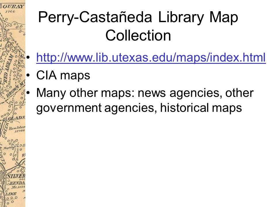 Perry-Castañeda Library Map Collection http://www.lib.utexas.edu/maps/index.html CIA maps Many other maps: news agencies, other government agencies, historical maps