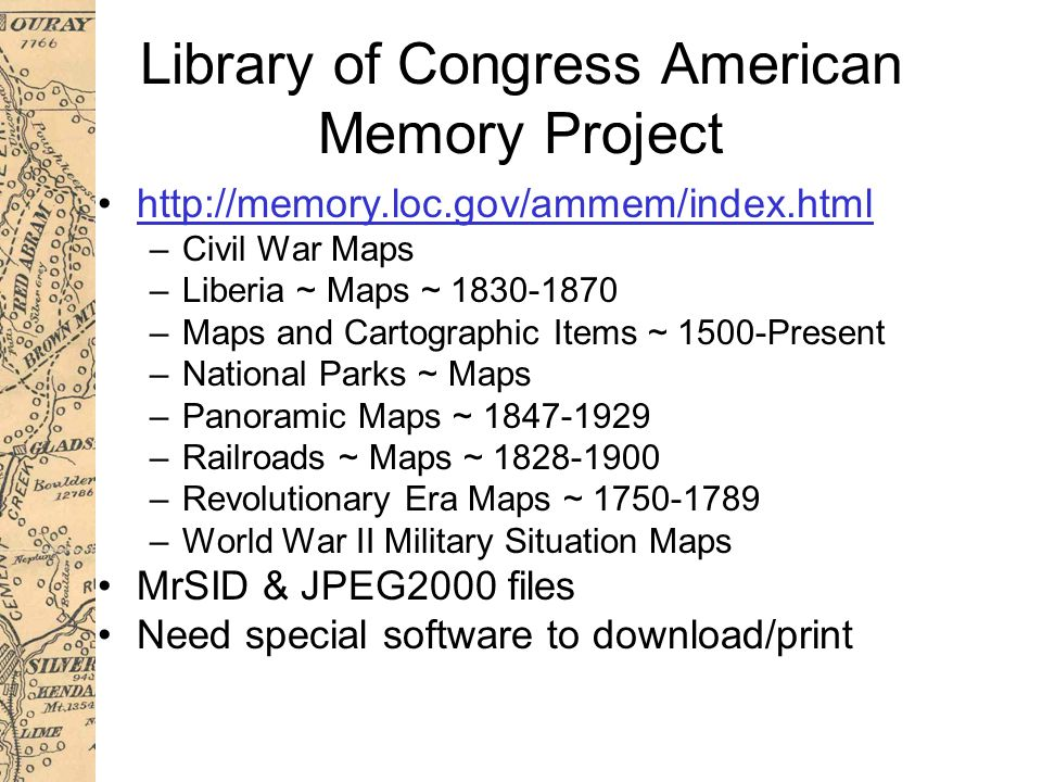 Library of Congress American Memory Project http://memory.loc.gov/ammem/index.html –Civil War Maps –Liberia ~ Maps ~ 1830-1870 –Maps and Cartographic Items ~ 1500-Present –National Parks ~ Maps –Panoramic Maps ~ 1847-1929 –Railroads ~ Maps ~ 1828-1900 –Revolutionary Era Maps ~ 1750-1789 –World War II Military Situation Maps MrSID & JPEG2000 files Need special software to download/print