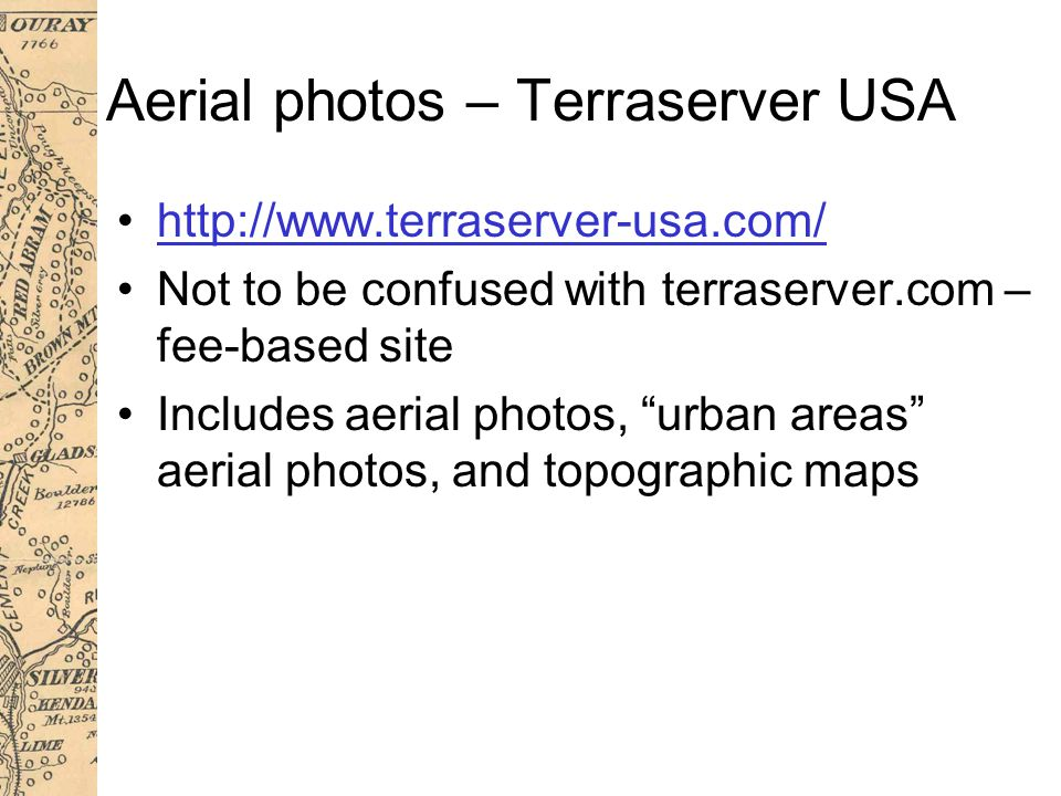 Aerial photos – Terraserver USA http://www.terraserver-usa.com/ Not to be confused with terraserver.com – fee-based site Includes aerial photos, urban areas aerial photos, and topographic maps