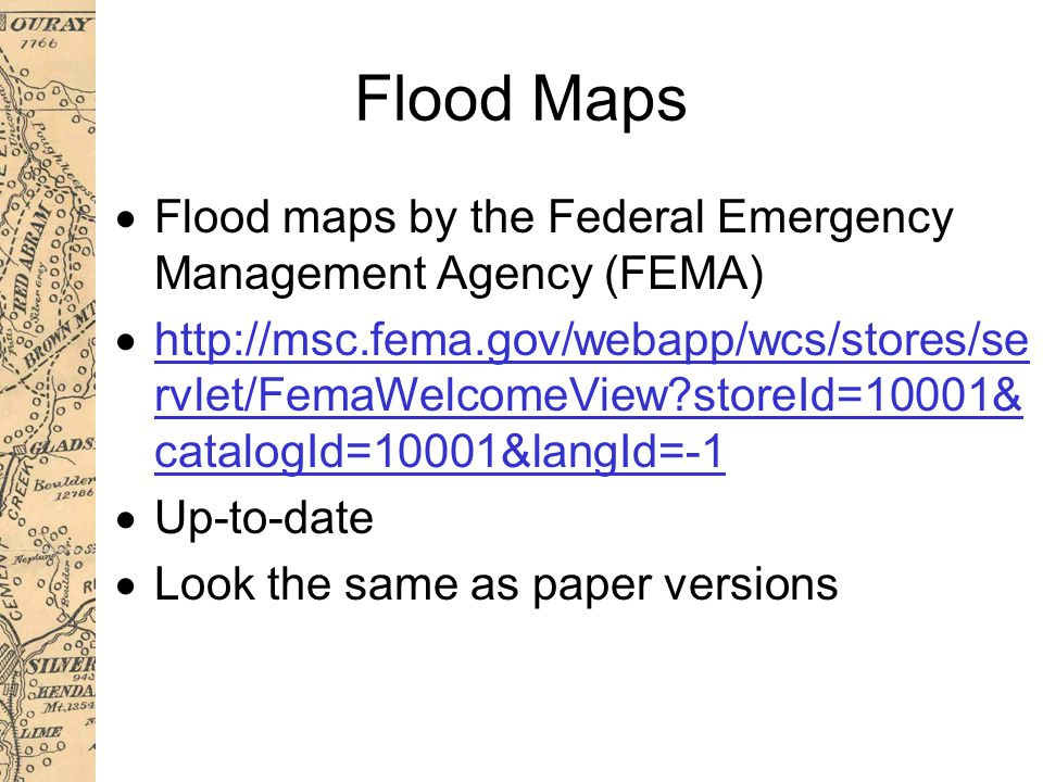 Flood Maps  Flood maps by the Federal Emergency Management Agency (FEMA)  http://msc.fema.gov/webapp/wcs/stores/se rvlet/FemaWelcomeView storeId=10001& catalogId=10001&langId=-1 http://msc.fema.gov/webapp/wcs/stores/se rvlet/FemaWelcomeView storeId=10001& catalogId=10001&langId=-1  Up-to-date  Look the same as paper versions