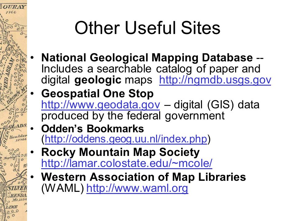 Other Useful Sites National Geological Mapping Database -- Includes a searchable catalog of paper and digital geologic maps http://ngmdb.usgs.govhttp://ngmdb.usgs.gov Geospatial One Stop http://www.geodata.gov – digital (GIS) data produced by the federal government http://www.geodata.gov Odden's Bookmarks (http://oddens.geog.uu.nl/index.php)http://oddens.geog.uu.nl/index.php Rocky Mountain Map Society http://lamar.colostate.edu/~mcole/ http://lamar.colostate.edu/~mcole/ Western Association of Map Libraries (WAML) http://www.waml.orghttp://www.waml.org