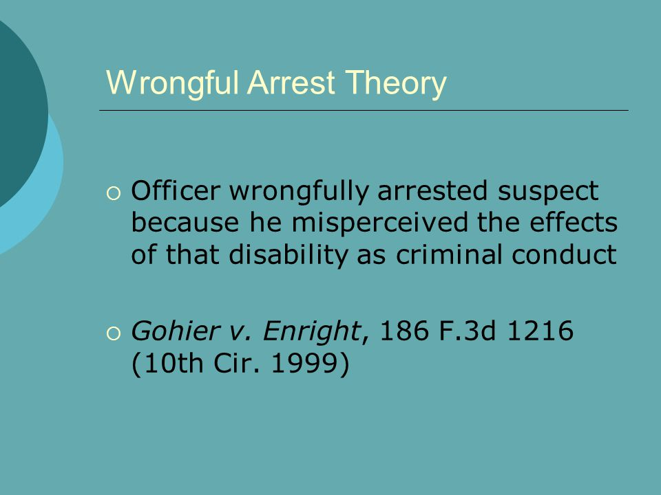Wrongful Arrest Theory  Officer wrongfully arrested suspect because he misperceived the effects of that disability as criminal conduct  Gohier v.