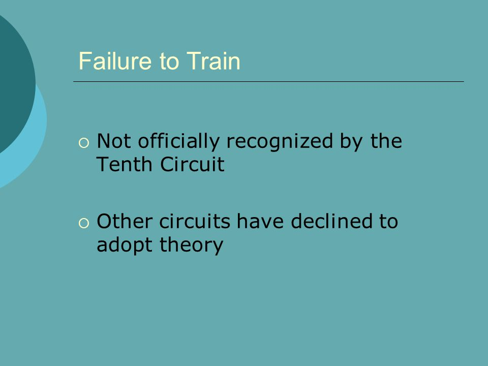 Failure to Train  Not officially recognized by the Tenth Circuit  Other circuits have declined to adopt theory