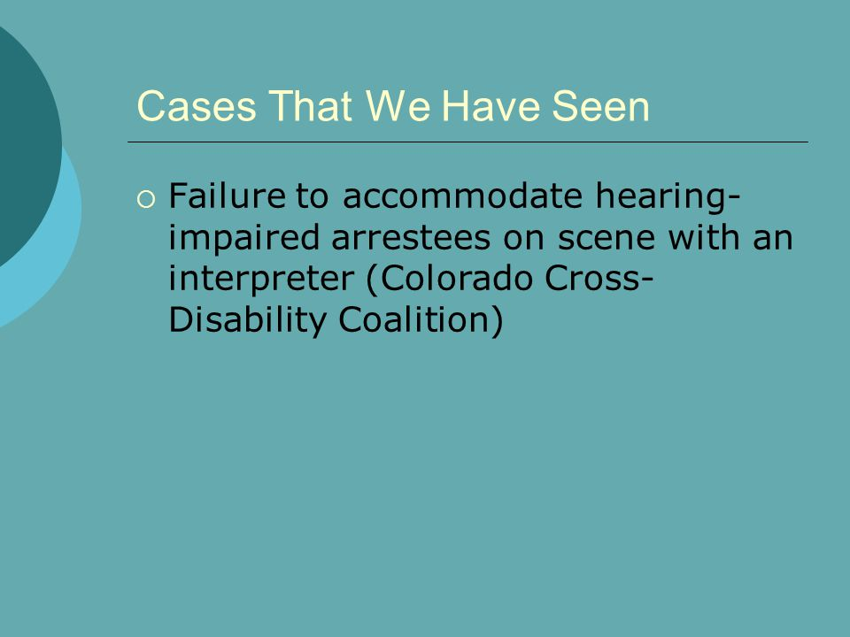 Cases That We Have Seen  Failure to accommodate hearing- impaired arrestees on scene with an interpreter (Colorado Cross- Disability Coalition)