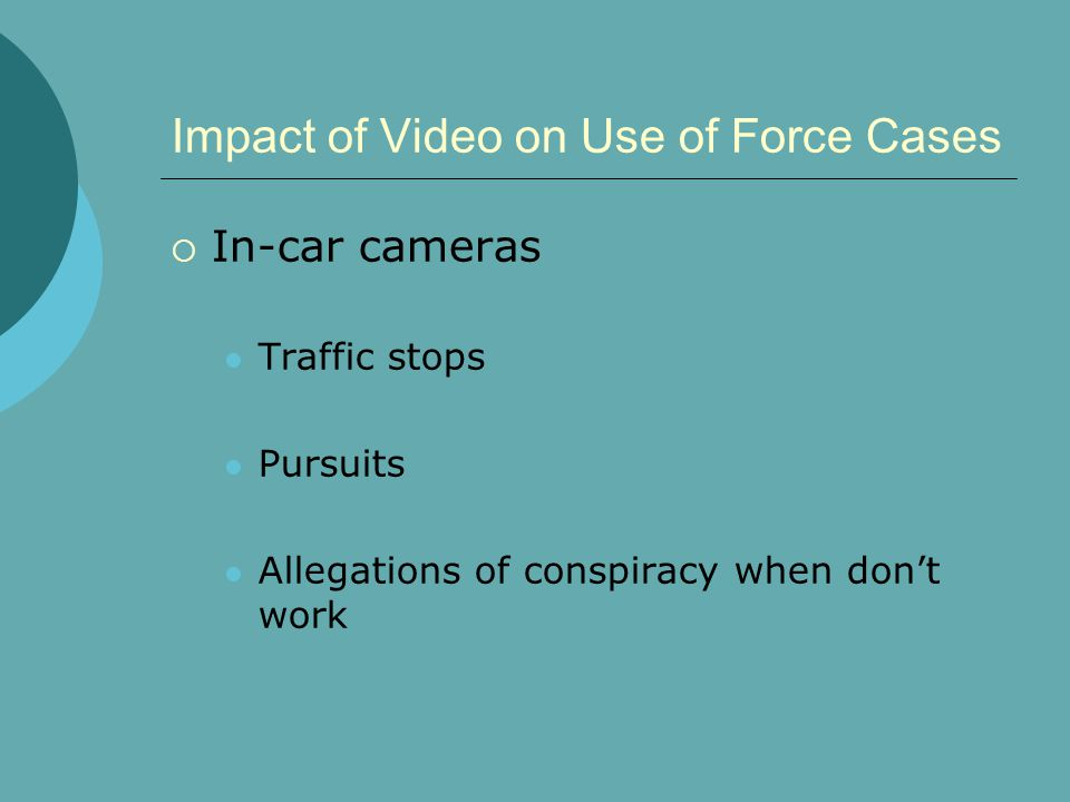 Impact of Video on Use of Force Cases  In-car cameras Traffic stops Pursuits Allegations of conspiracy when don't work
