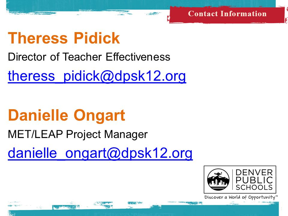 Theress Pidick Director of Teacher Effectiveness theress_pidick@dpsk12.org Danielle Ongart MET/LEAP Project Manager danielle_ongart@dpsk12.org Contact Information