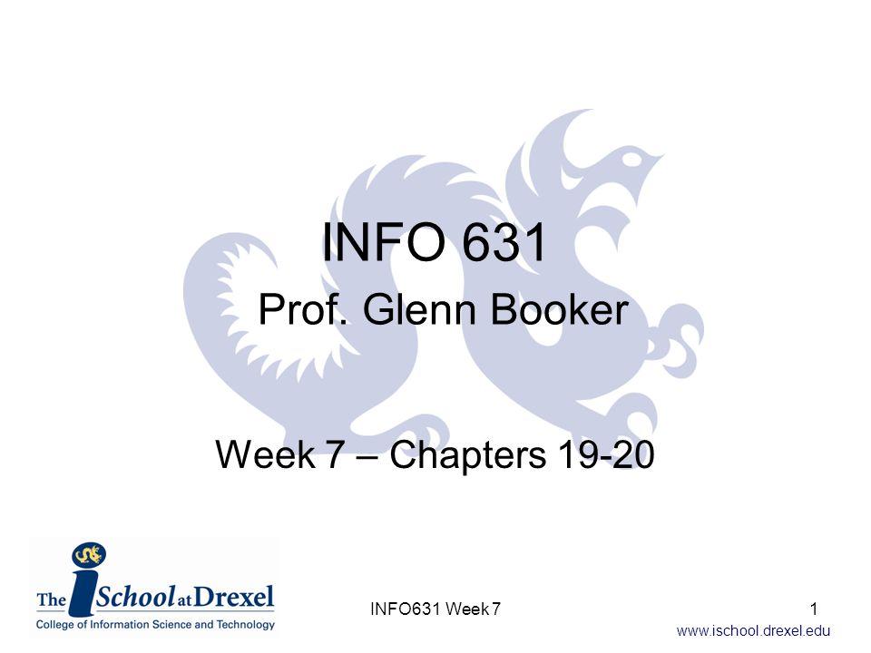 www.ischool.drexel.edu INFO 631 Prof. Glenn Booker Week 7 – Chapters 19-20 1INFO631 Week 7