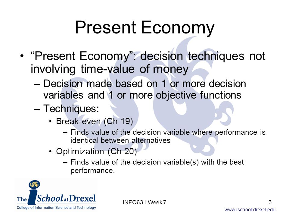 www.ischool.drexel.edu Multiple Alternatives, Single Decision Variable Multiple Alternatives and their functions are driven by the same, single decision –Cost 1 = F 1 ( Decision variable ) –Cost 2 = F 2 ( Decision variable ) – …..