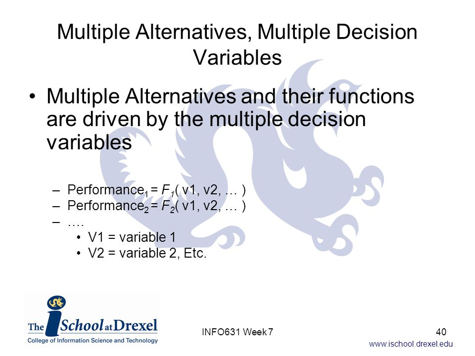 www.ischool.drexel.edu Multiple Alternatives, Multiple Decision Variables Multiple Alternatives and their functions are driven by the multiple decision variables –Performance 1 = F 1 ( v1, v2, … ) –Performance 2 = F 2 ( v1, v2, … ) –….