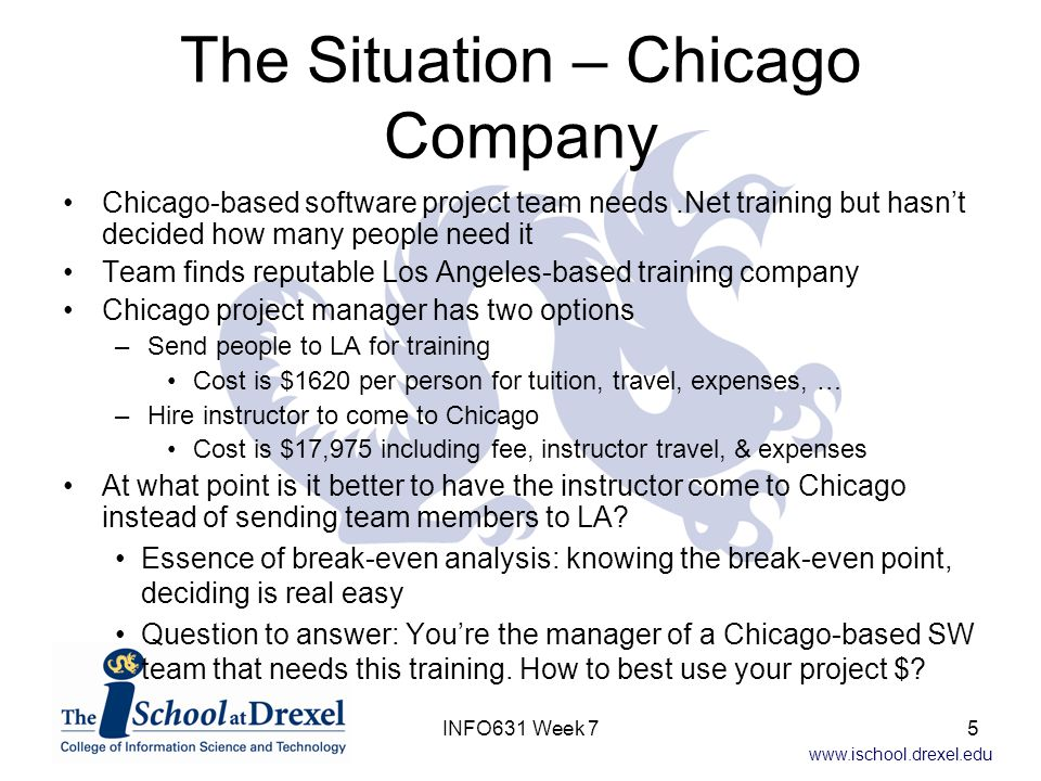 www.ischool.drexel.edu Break-Even With Three Alternatives If the Denver option were –CostInDenver = $7,500 + $1300 * #People –Also a possibility: Denver always worse than LA or Chicago, it's never viable #People Cost Chicago LA $0 $10K $20K Denver 16INFO631 Week 7