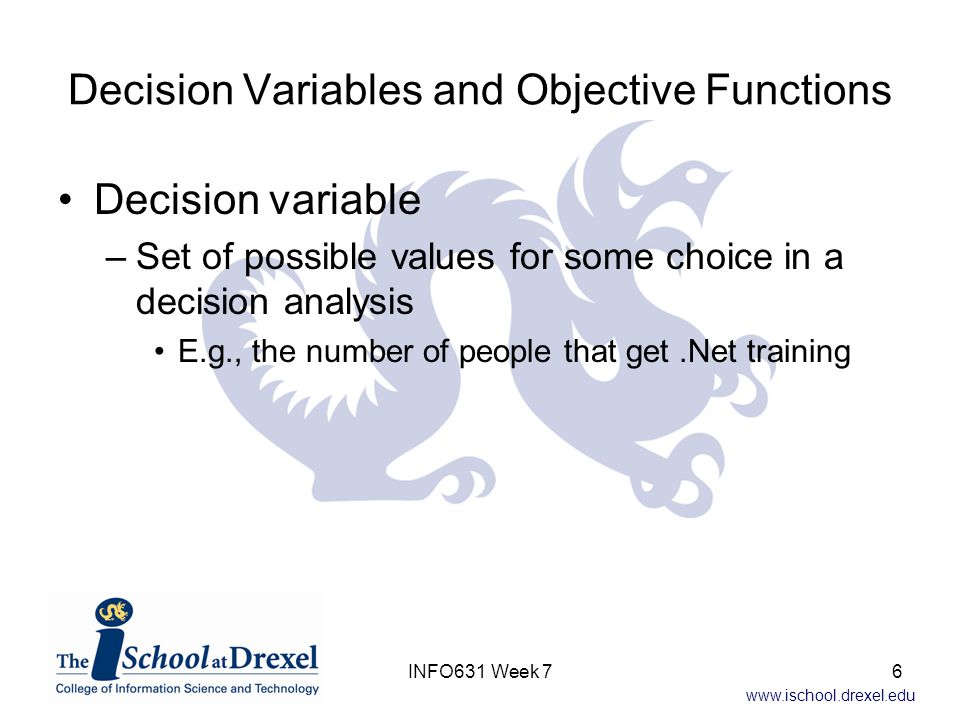 www.ischool.drexel.edu Decision Variables and Objective Functions Decision variable –Set of possible values for some choice in a decision analysis E.g., the number of people that get.Net training 6INFO631 Week 7