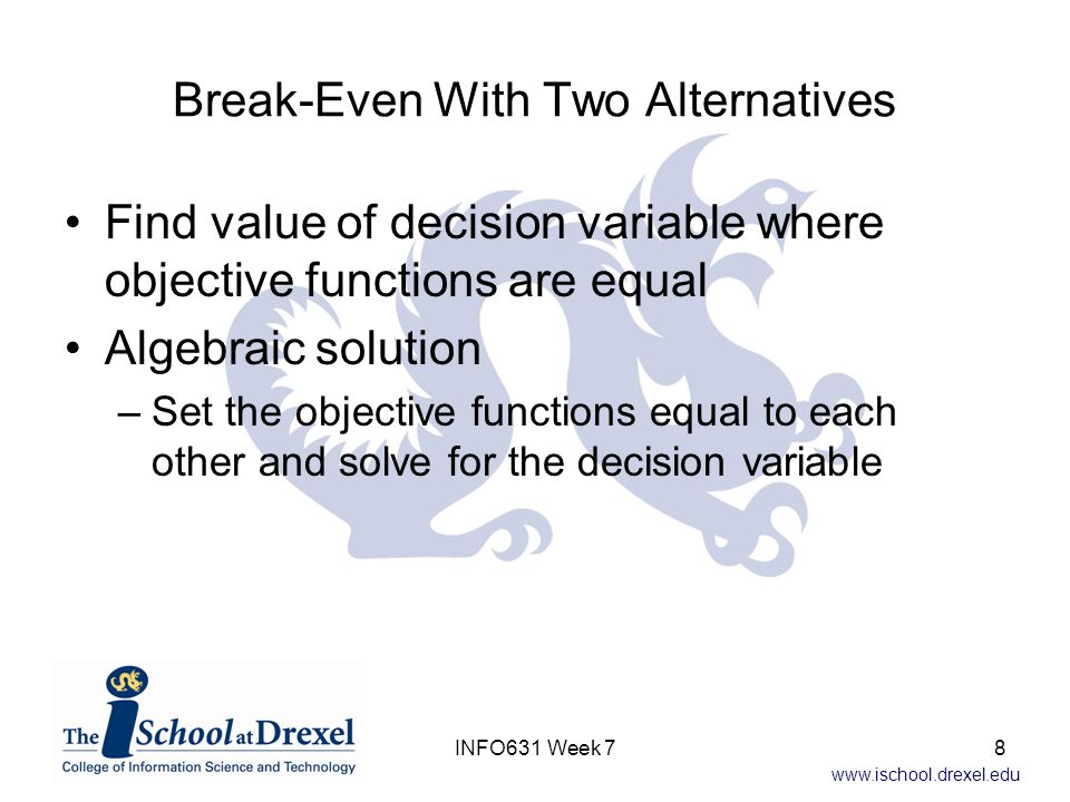 www.ischool.drexel.edu Break-Even With Two Alternatives –Example Know CostInLA = $1620 * #People and CostInChicago = $17,975 Set CostInLA = CostInChicago $1620 * #People = $17,975 #People = $17,975 / $1620 = 11.1 So what does this mean: If <= 11 people need training, send them to LA If > 11 people need training, have instructor come to Chicago 9INFO631 Week 7