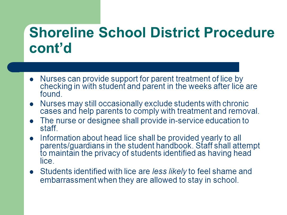 Shoreline School District Procedure cont'd Nurses can provide support for parent treatment of lice by checking in with student and parent in the weeks
