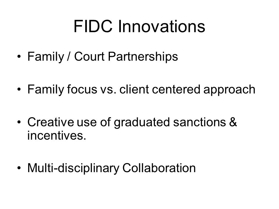 FIDC Innovations Family / Court Partnerships Family focus vs. client centered approach Creative use of graduated sanctions & incentives. Multi-discipl