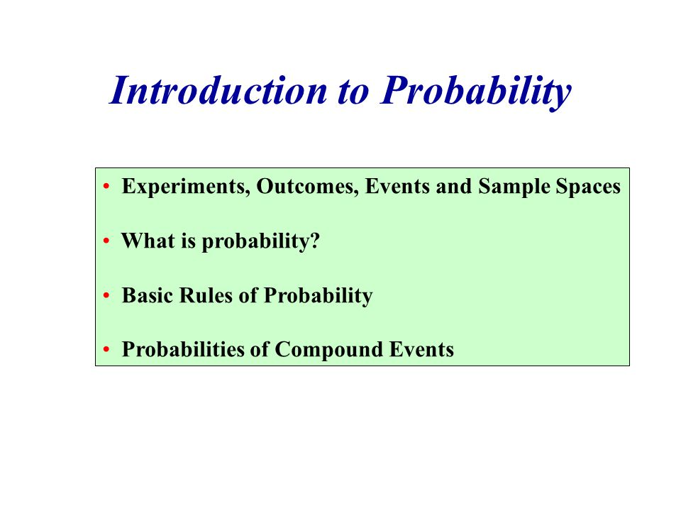 Introduction to Probability Experiments, Outcomes, Events and Sample Spaces What is probability? Basic Rules of Probability Probabilities of Compound