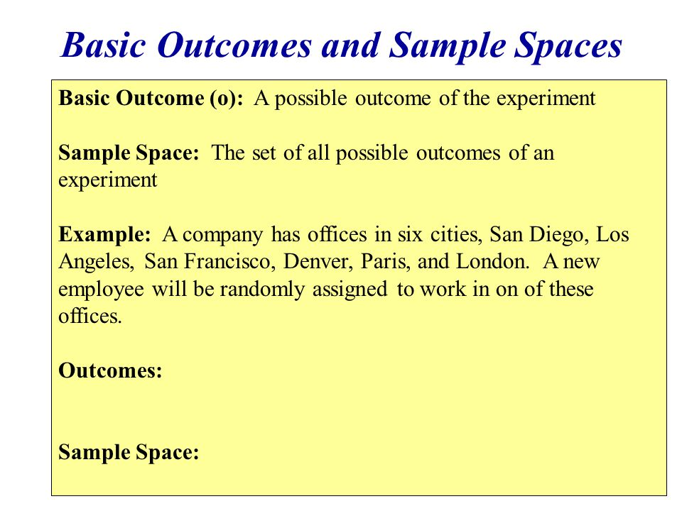 Basic Outcomes and Sample Spaces Basic Outcome (o): A possible outcome of the experiment Sample Space: The set of all possible outcomes of an experime