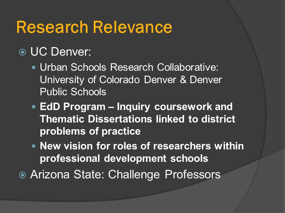 Research Relevance  UC Denver: Urban Schools Research Collaborative: University of Colorado Denver & Denver Public Schools EdD Program – Inquiry coursework and Thematic Dissertations linked to district problems of practice New vision for roles of researchers within professional development schools  Arizona State: Challenge Professors