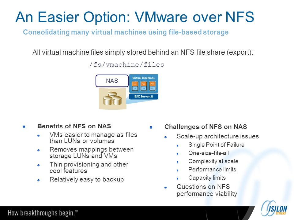 An Easier Option: VMware over NFS Consolidating many virtual machines using file-based storage All virtual machine files simply stored behind an NFS f