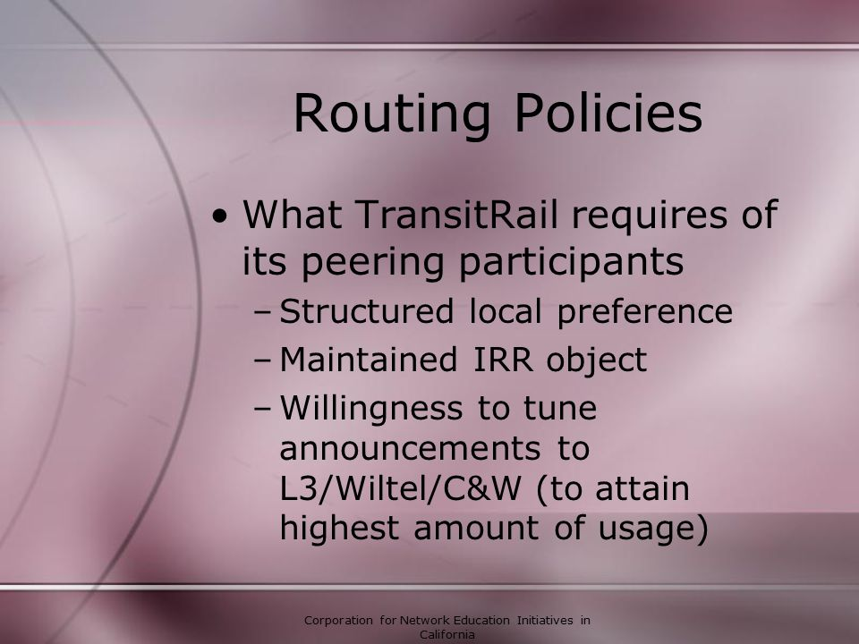 Corporation for Network Education Initiatives in California Routing Policies What TransitRail requires of its peering participants –Structured local preference –Maintained IRR object –Willingness to tune announcements to L3/Wiltel/C&W (to attain highest amount of usage)