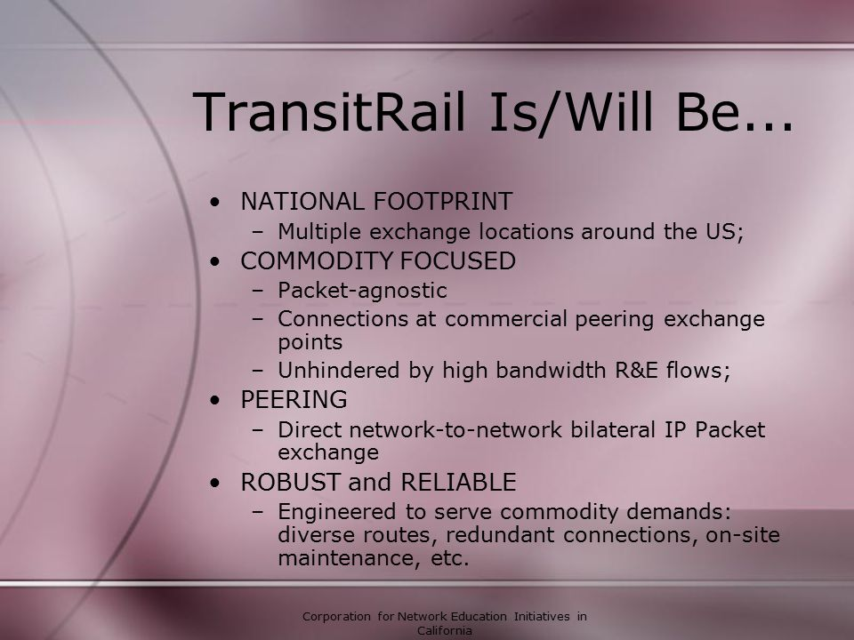 Corporation for Network Education Initiatives in California Routing Policies What TransitRail requires of its peers –3-5 locations throughout US –Large amount of traffic exchanged per peer –Reliable Operations