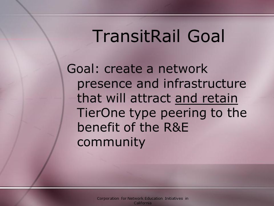 Corporation for Network Education Initiatives in California TransitRail Goal Goal: create a network presence and infrastructure that will attract and retain TierOne type peering to the benefit of the R&E community
