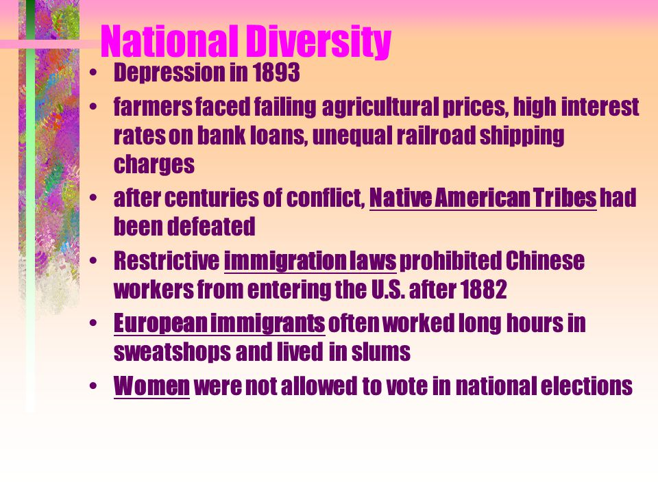 National Diversity Depression in 1893 farmers faced failing agricultural prices, high interest rates on bank loans, unequal railroad shipping charges after centuries of conflict, Native American Tribes had been defeated Restrictive immigration laws prohibited Chinese workers from entering the U.S.