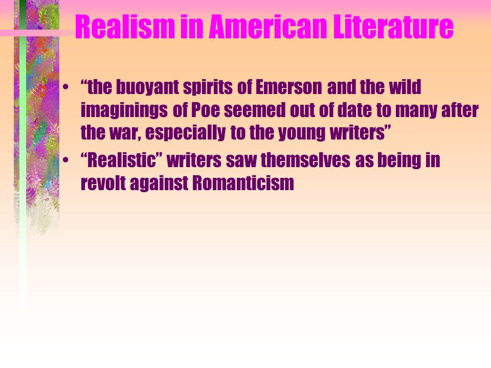Realism in American Literature the buoyant spirits of Emerson and the wild imaginings of Poe seemed out of date to many after the war, especially to the young writers Realistic writers saw themselves as being in revolt against Romanticism