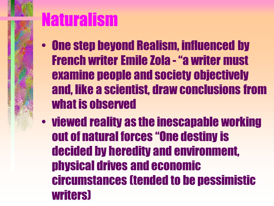 Naturalism One step beyond Realism, influenced by French writer Emile Zola - a writer must examine people and society objectively and, like a scientist, draw conclusions from what is observed viewed reality as the inescapable working out of natural forces One destiny is decided by heredity and environment, physical drives and economic circumstances (tended to be pessimistic writers)
