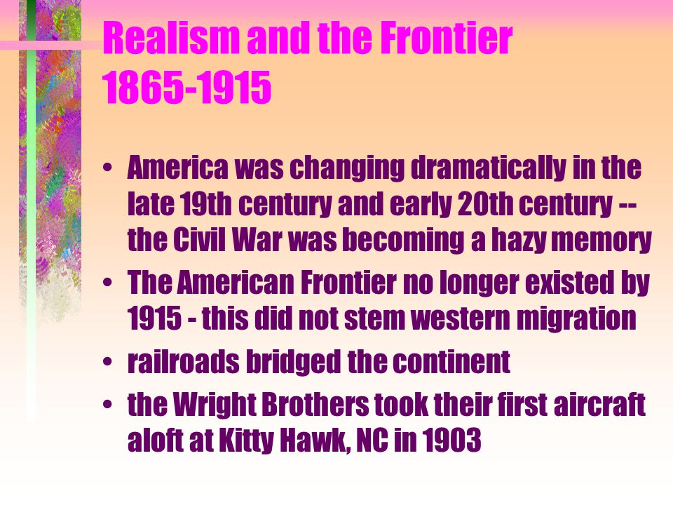 Realism and the Frontier 1865-1915 America was changing dramatically in the late 19th century and early 20th century -- the Civil War was becoming a hazy memory The American Frontier no longer existed by 1915 - this did not stem western migration railroads bridged the continent the Wright Brothers took their first aircraft aloft at Kitty Hawk, NC in 1903